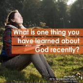What is one thing you have learned about God recently?